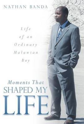 Moments That Shaped My Life: Life of an Ordinary Malawian Boy