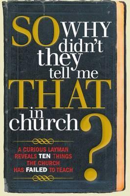 So, Why Didn't They Tell Me That in Church?: A Curious Layman Reveals Ten Things the Church Has Failed to Teach