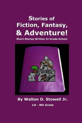 Stories of Fiction, Fantasy, and Adventure: Short Stories Written in Grade School
