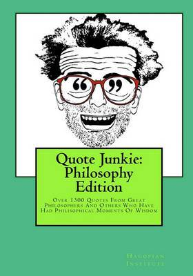 Quote Junkie: Philosophy Edition: Over 1300 Quotes from Great Philosophers and Others Who Have Had Philisophical Moments of Wisdom