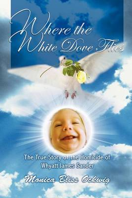 Where the White Dove Flies: The True Story of the Homicide of Whyatt James Sander