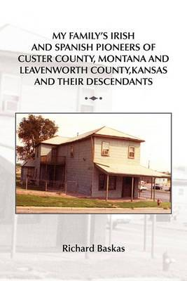 My Family's Irish and Spanish Pioneers of Custer County, Montana and Leavenworth County, Kansas and Their Descendants