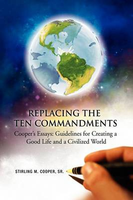 Replacing the Ten Commandments: Cooper's Essays Guidelines for Creating a Good Life and a Civilized World