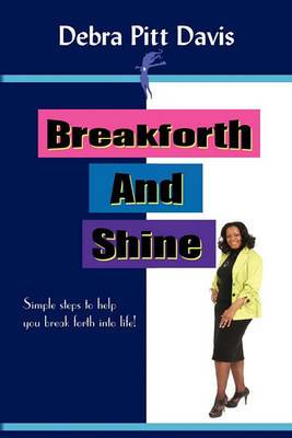 Breakforth and Shine: Simple Steps to Help You Break Forth Into Life!