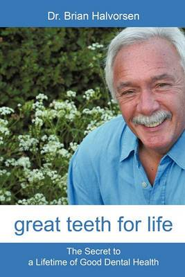 Great Teeth for Life: The Secret to a Lifetime of Good Dental Health