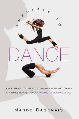 Inspired to Dance: Everything You Need to Know about Becoming a Professional Dancer Without Breaking a Leg