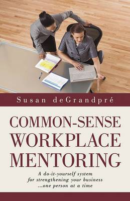 Common-Sense Workplace Mentoring: A Do-It-Yourself System for Strengthening Your Business... One Person at a Time