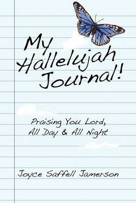 My Hallelujah Journal!: Praising You Lord, All Day & All Night