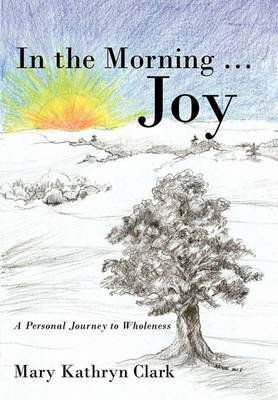 In the Morning ... Joy: A Personal Journey to Wholeness