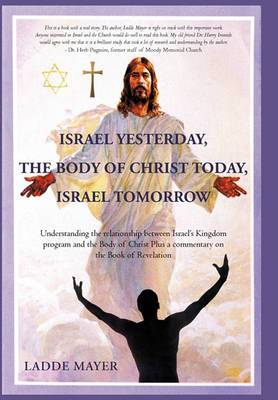 Israel Yesterday, the Body of Christ Today, Israel Tomorrow: Understanding the Relationship Between Israel's Kingdom Program and the Body of Christ Plus a Commentary on the Book of Revelation