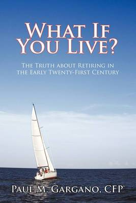 What If You Live?: The Truth about Retiring in the Early Twenty-First Century