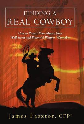 Finding a Real Cowboy: How to Protect Your Money from Wall Street and Financial Planner Wannabes