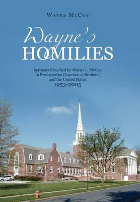 Wayne's Homilies: Sermons Preached by Wayne L. McCoy in Presbyterian Churches of Scotland and the United States 1953-2005