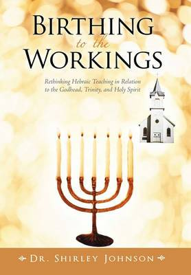 Birthing to the Workings: Rethinking Hebraic Teaching in Relation to the Godhead, Trinity, and Holy Spirit