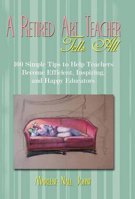 A Retired Art Teacher Tells All: One Hundred Simple Tips to Help Teachers Become Efficient, Inspiring, and Happy Educators