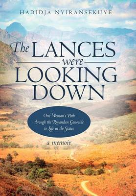 The Lances Were Looking Down: One Woman's Path Through the Rwandan Genocide to Life in the States