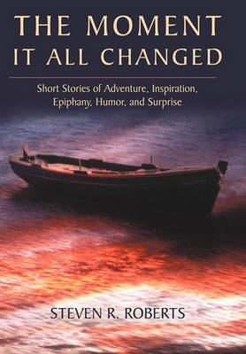 The Moment It All Changed: Short Stories of Adventure, Inspiration, Epiphany, Humor, and Surprise