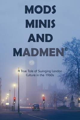 Mods, Minis, and Madmen: A True Tale of Swinging London Culture in the 1960s