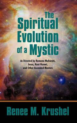 The Spiritual Evolution of a Mystic: As Directed by Ramana Maharshi, Jesus, Koot Hoomi, and Other Ascended Masters