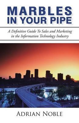 Marbles in Your Pipe: A Definitive Guide to Sales and Marketing in the Information Technology Industry