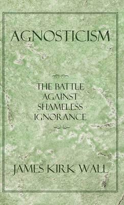 Agnosticism: The Battle Against Shameless Ignorance