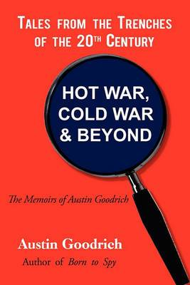 Hot War, Cold War & Beyond, Tales from the Trenches of the 20th Century  : The Memoirs of Austin Goodrich