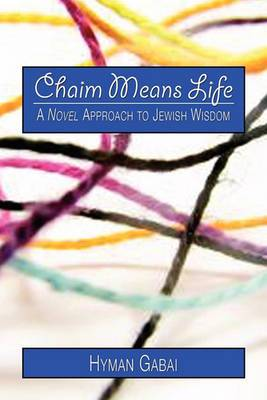 Chaim Means Life: A Novel Approach to Jewish Wisdom