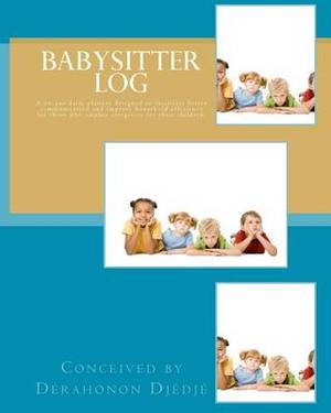 Babysitter Log: A Special Daily Planner Designed to Facilitate Better Communication and Improve Household Efficiency for Those Who Employ Caregivers for Their Children.