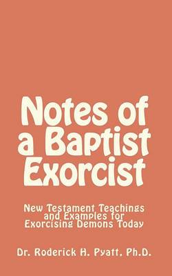 Notes of a Baptist Exorcist: New Testament Teachings and Examples for Exorcising Demons Today