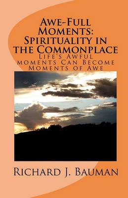 Awe-Full Moments: Spirituality in the Commonplace: Life's Awfull Moments Can Transform Into Moments of Awe