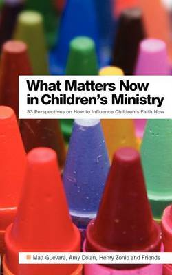 What Matters Now in Children's Ministry: 33 Perspectives on How to Influence Children's Faith Now