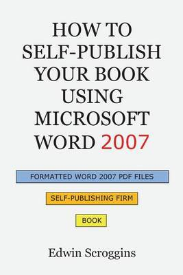 How to Self-Publish Your Book Using Microsoft Word 2007: A Step-By-Step Guide for Designing & Formatting Your Book's Manuscript & Cover to PDF & Pod Press Specifications, Including Those of Createspace
