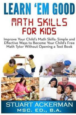 Learn'em Good: Improve Your Child's Math Skills: Simple and Effective Ways to Become Your Child's Free Tutor Without Opening a Textbook