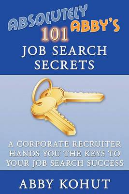 Absolutely Abby's 101 Job Search Secrets: A Corporate Recruiter Hands You the Keys to Your Job Search Success