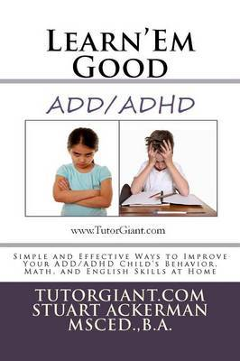 Learn'em Good - ADD/ADHD: Simple and Effective Ways to Improve Your ADD/ADHD Child's Behavior, Math, and English Skills at Home