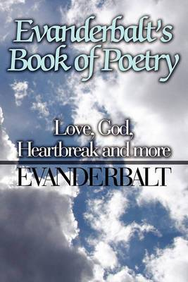 Evanderbalt's Book of Poetry: Love, God, Heartbreak and More