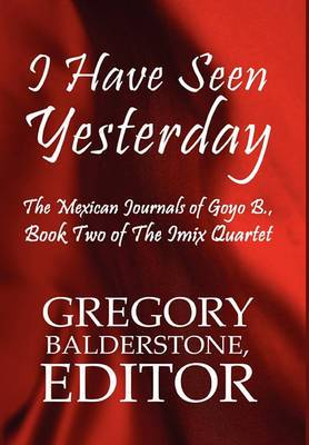 I Have Seen Yesterday: The Mexican Journals of Goyo B.: Book Two of the iMix Quartet