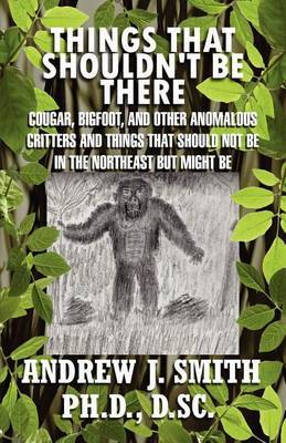 Things That Shouldn't Be There: Cougar, Bigfoot, and Other Anomalous Critters and Things That Should Not Be in the Northeast But Might Be