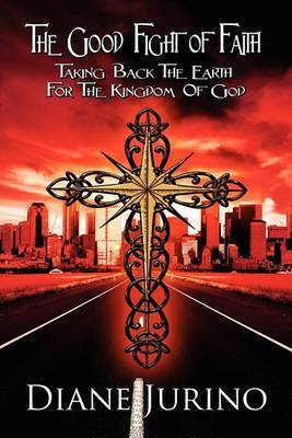 The Good Fight of Faith: Taking Back the Earth for the Kingdom of God
