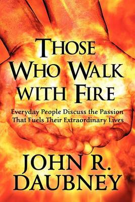 Those Who Walk with Fire: Everyday People Discuss the Passion That Fuels Their Extraordinary Lives