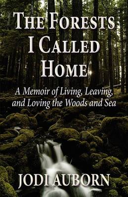 The Forests I Called Home: A Memoir of Living, Leaving, and Loving the Woods and Sea