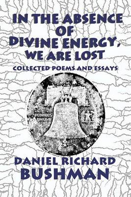 In the Absence of Divine Energy, We Are Lost: Collected Poems and Essays