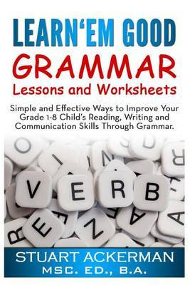 Learn'em Good -Grammar-: Simple and Effective Ways to Improve Your Grade 1-8 Child's Reading, Writing, and Communication Skills Through Grammar
