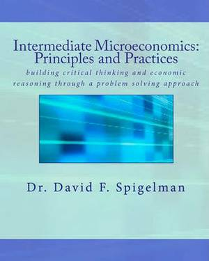 Intermediate Microeconomics: Principles and Practices: Building Critical Thinking and Economic Reasoning Through a Problem Solving Approach