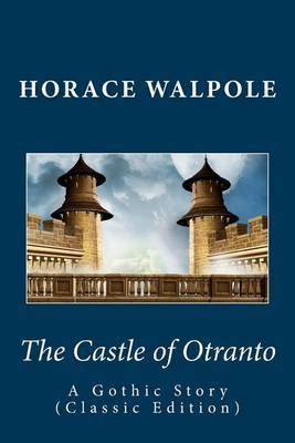 Horace Walpole: The Castle of Otranto--A Gothic Story (Classic Edition)