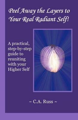 Peel Away the Layers to Your Real Radiant Self!: A Practical, Step-By-Step Guide to Reuniting with Your Higher Self