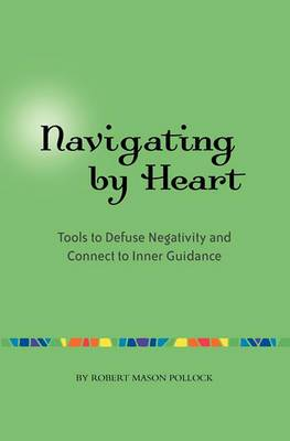 Navigating by Heart: Tools to Defuse Negativity and Connect to Inner Guidance