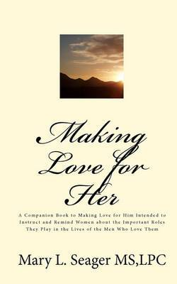 Making Love for Her: A Companion Book to Making Love for Him Intended to Instruct and Remind Women about the Important Roles They Play in the Lives of the Men Who Love Them