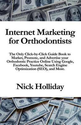 Internet Marketing for Orthodontists: The Only Click-By-Click Guide Book to Market, Promote, and Advertise Your Orthodontic Practice Online Using Google, Facebook, Youtube, Search Engine Optimization (Seo), and More.