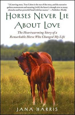 Horses Never Lie About Love: The Heartwarming Story of a Remarkable Horse Who Changed My Life